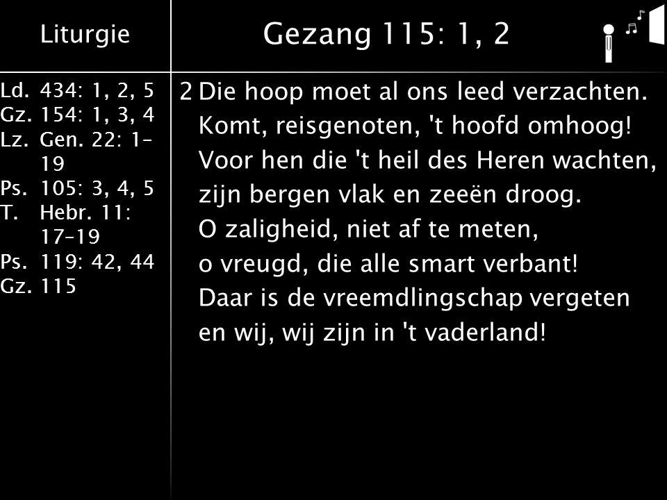 Liturgie Ld.434: 1, 2, 5 Gz.154: 1, 3, 4 Lz.Gen. 22: 1– 19 Ps.105: 3, 4, 5 T.Hebr. 11: 17–19 Ps.119: 42, 44 Gz.115 2Die hoop moet al ons leed verzacht