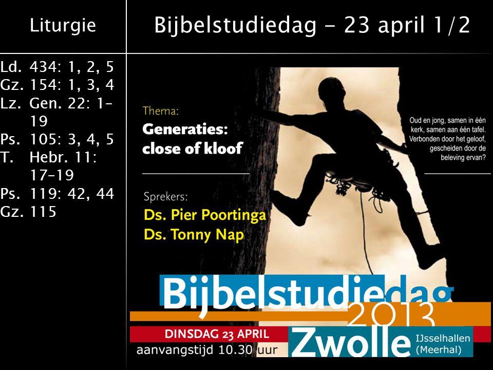 Liturgie Ld.434: 1, 2, 5 Gz.154: 1, 3, 4 Lz.Gen. 22: 1– 19 Ps.105: 3, 4, 5 T.Hebr. 11: 17–19 Ps.119: 42, 44 Gz.115 Bijbelstudiedag - 23 april 1/2