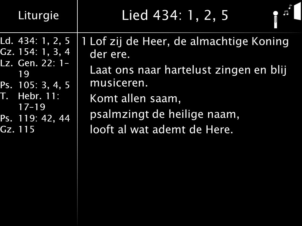 Liturgie Ld.434: 1, 2, 5 Gz.154: 1, 3, 4 Lz.Gen. 22: 1– 19 Ps.105: 3, 4, 5 T.Hebr. 11: 17–19 Ps.119: 42, 44 Gz.115 1Lof zij de Heer, de almachtige Kon