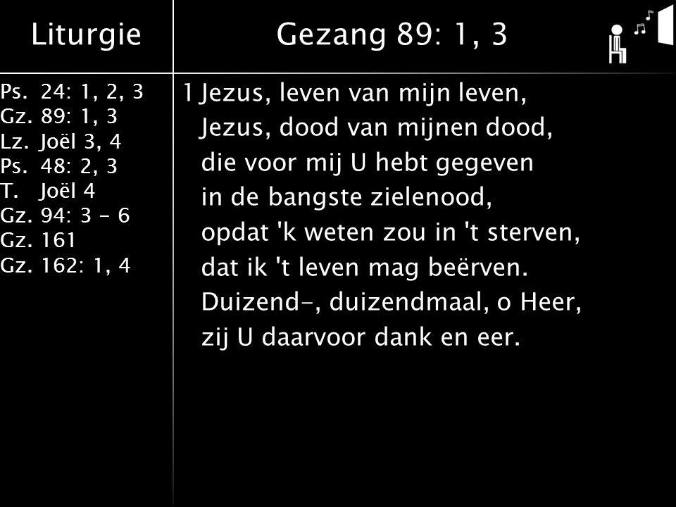 Liturgie Ps.24: 1, 2, 3 Gz.89: 1, 3 Lz.Joël 3, 4 Ps.48: 2, 3 T.Joël 4 Gz.94: 3 - 6 Gz.161 Gz.162: 1, 4 1Jezus, leven van mijn leven, Jezus, dood van mijnen dood, die voor mij U hebt gegeven in de bangste zielenood, opdat k weten zou in t sterven, dat ik t leven mag beërven.