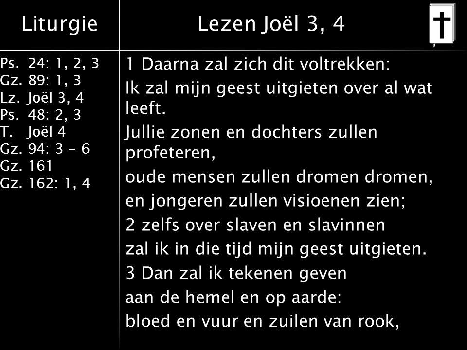 Liturgie Ps.24: 1, 2, 3 Gz.89: 1, 3 Lz.Joël 3, 4 Ps.48: 2, 3 T.Joël 4 Gz.94: 3 - 6 Gz.161 Gz.162: 1, 4 1 Daarna zal zich dit voltrekken: Ik zal mijn geest uitgieten over al wat leeft.