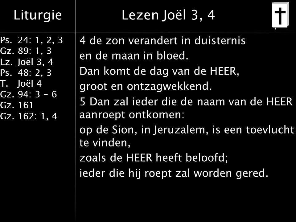 Liturgie Ps.24: 1, 2, 3 Gz.89: 1, 3 Lz.Joël 3, 4 Ps.48: 2, 3 T.Joël 4 Gz.94: 3 - 6 Gz.161 Gz.162: 1, 4 4 de zon verandert in duisternis en de maan in bloed.