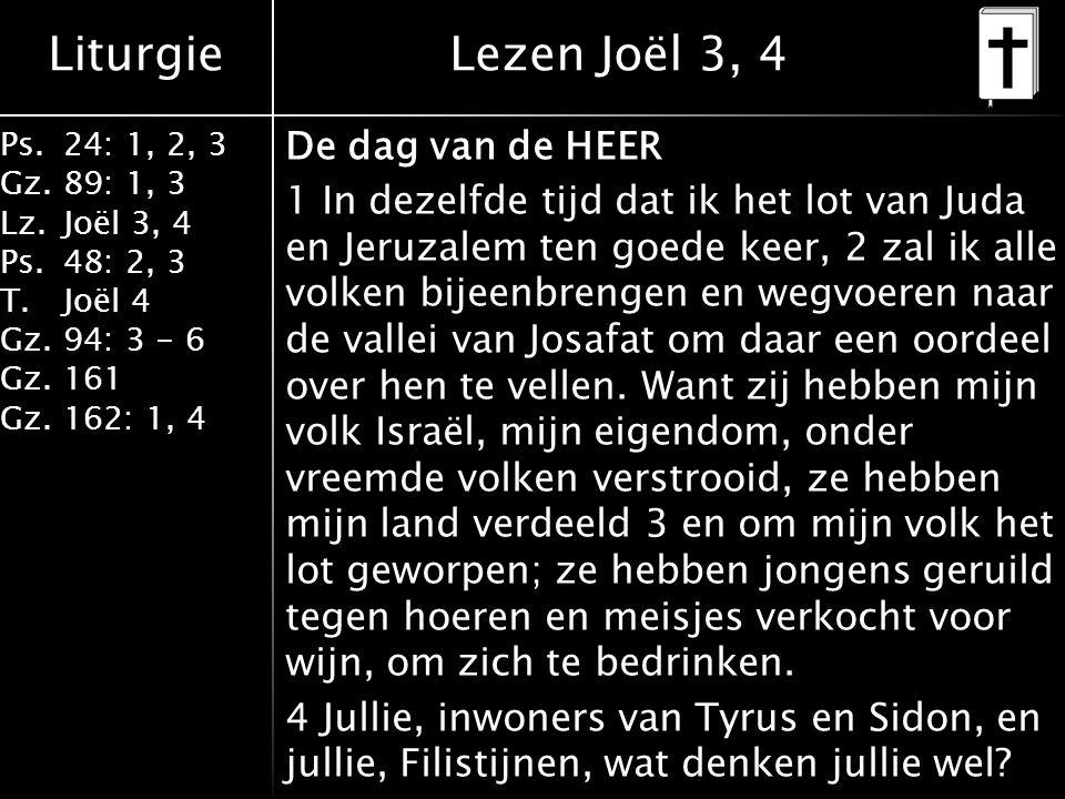 Liturgie Ps.24: 1, 2, 3 Gz.89: 1, 3 Lz.Joël 3, 4 Ps.48: 2, 3 T.Joël 4 Gz.94: 3 - 6 Gz.161 Gz.162: 1, 4 De dag van de HEER 1 In dezelfde tijd dat ik het lot van Juda en Jeruzalem ten goede keer, 2 zal ik alle volken bijeenbrengen en wegvoeren naar de vallei van Josafat om daar een oordeel over hen te vellen.