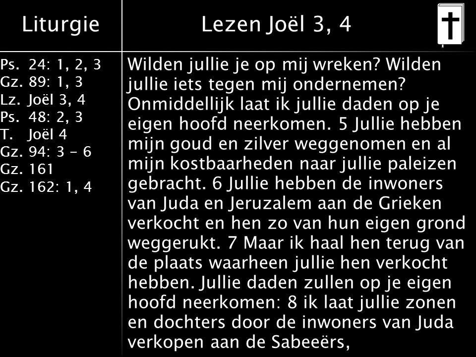Liturgie Ps.24: 1, 2, 3 Gz.89: 1, 3 Lz.Joël 3, 4 Ps.48: 2, 3 T.Joël 4 Gz.94: 3 - 6 Gz.161 Gz.162: 1, 4 Wilden jullie je op mij wreken.