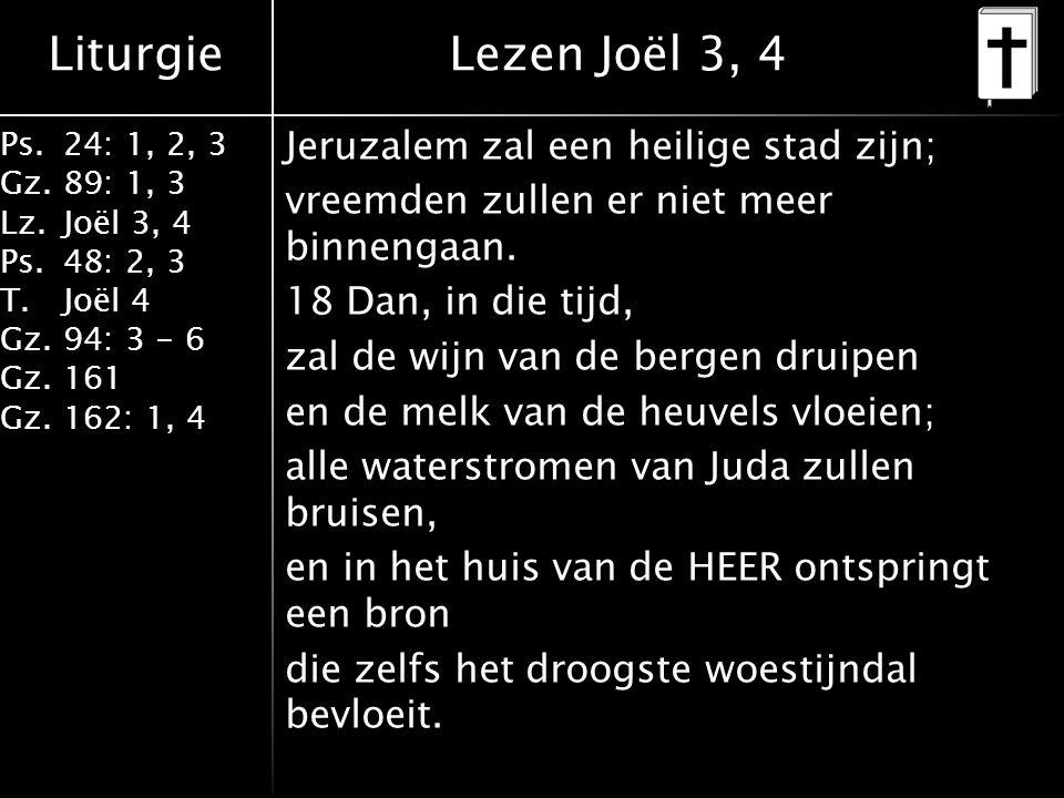 Liturgie Ps.24: 1, 2, 3 Gz.89: 1, 3 Lz.Joël 3, 4 Ps.48: 2, 3 T.Joël 4 Gz.94: 3 - 6 Gz.161 Gz.162: 1, 4 Jeruzalem zal een heilige stad zijn; vreemden zullen er niet meer binnengaan.