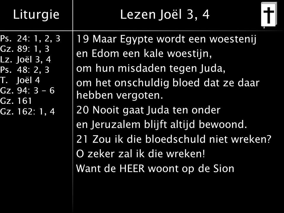 Liturgie Ps.24: 1, 2, 3 Gz.89: 1, 3 Lz.Joël 3, 4 Ps.48: 2, 3 T.Joël 4 Gz.94: 3 - 6 Gz.161 Gz.162: 1, 4 19 Maar Egypte wordt een woestenij en Edom een kale woestijn, om hun misdaden tegen Juda, om het onschuldig bloed dat ze daar hebben vergoten.