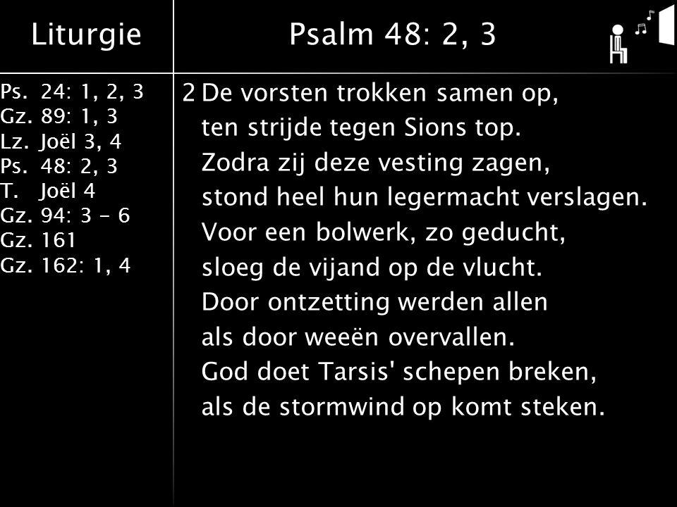 Liturgie Ps.24: 1, 2, 3 Gz.89: 1, 3 Lz.Joël 3, 4 Ps.48: 2, 3 T.Joël 4 Gz.94: 3 - 6 Gz.161 Gz.162: 1, 4 2De vorsten trokken samen op, ten strijde tegen Sions top.