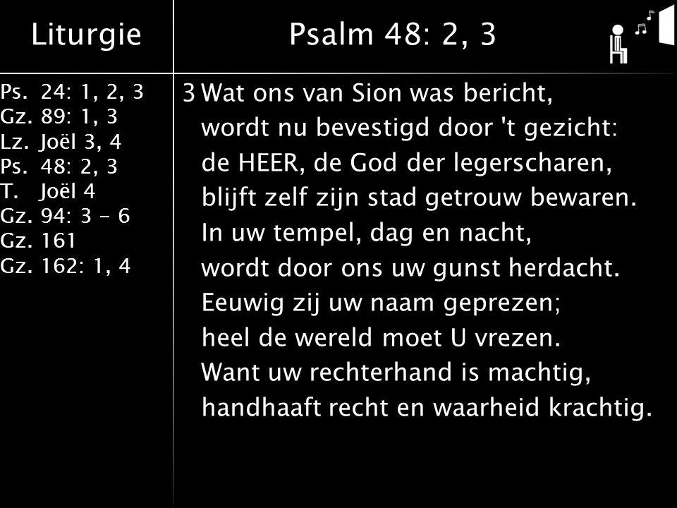 Liturgie Ps.24: 1, 2, 3 Gz.89: 1, 3 Lz.Joël 3, 4 Ps.48: 2, 3 T.Joël 4 Gz.94: 3 - 6 Gz.161 Gz.162: 1, 4 3Wat ons van Sion was bericht, wordt nu bevestigd door t gezicht: de HEER, de God der legerscharen, blijft zelf zijn stad getrouw bewaren.