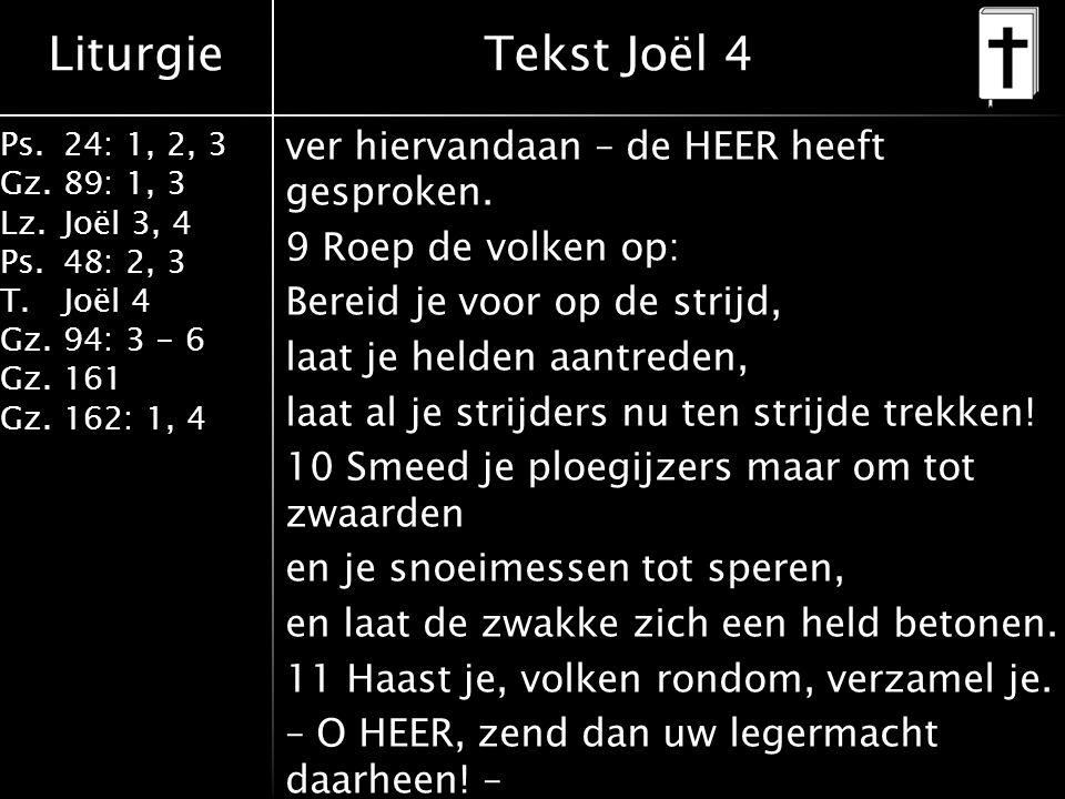 Liturgie Ps.24: 1, 2, 3 Gz.89: 1, 3 Lz.Joël 3, 4 Ps.48: 2, 3 T.Joël 4 Gz.94: 3 - 6 Gz.161 Gz.162: 1, 4 ver hiervandaan – de HEER heeft gesproken.