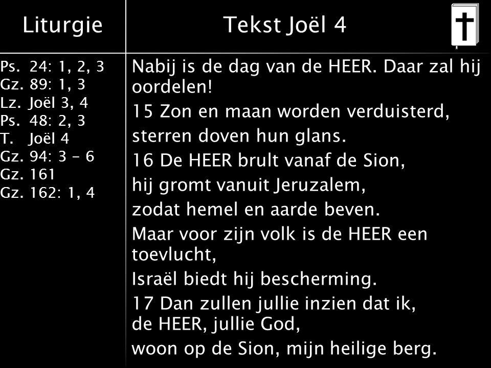 Liturgie Ps.24: 1, 2, 3 Gz.89: 1, 3 Lz.Joël 3, 4 Ps.48: 2, 3 T.Joël 4 Gz.94: 3 - 6 Gz.161 Gz.162: 1, 4 Nabij is de dag van de HEER.