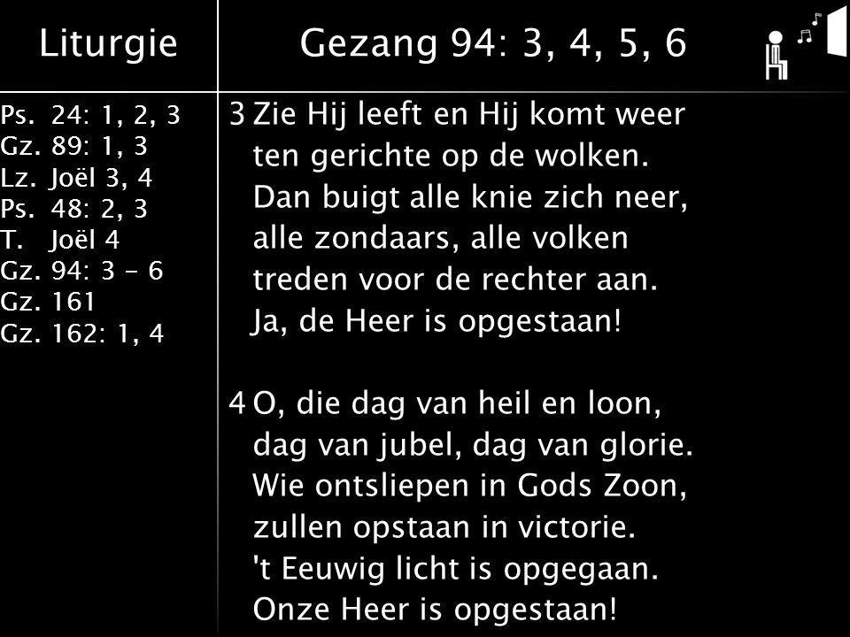 Liturgie Ps.24: 1, 2, 3 Gz.89: 1, 3 Lz.Joël 3, 4 Ps.48: 2, 3 T.Joël 4 Gz.94: 3 - 6 Gz.161 Gz.162: 1, 4 3Zie Hij leeft en Hij komt weer ten gerichte op de wolken.