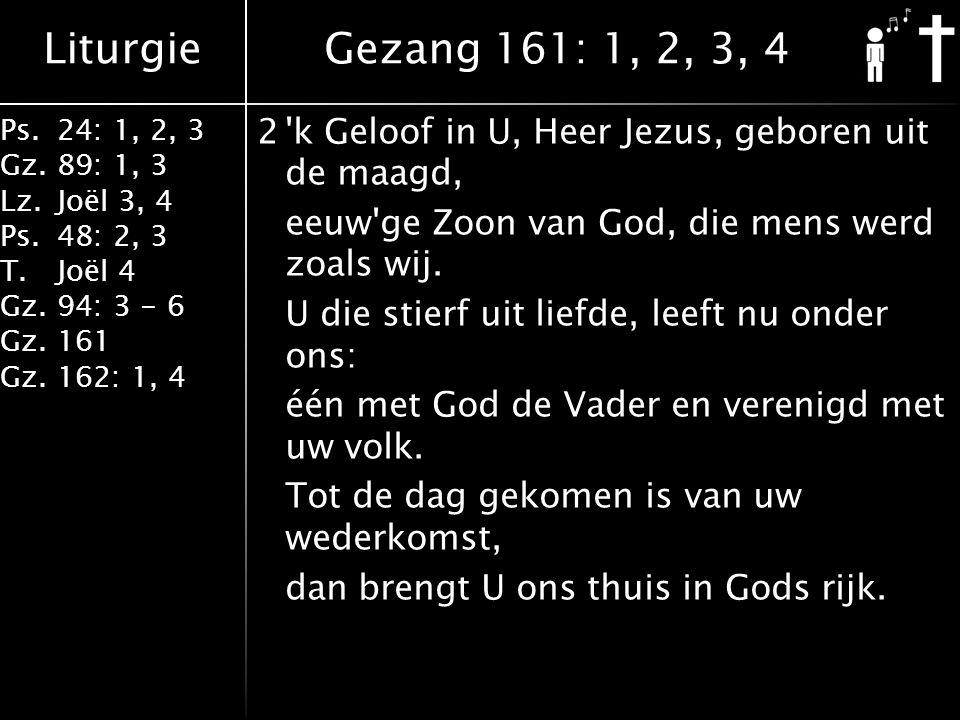 Liturgie Ps.24: 1, 2, 3 Gz.89: 1, 3 Lz.Joël 3, 4 Ps.48: 2, 3 T.Joël 4 Gz.94: 3 - 6 Gz.161 Gz.162: 1, 4 2 k Geloof in U, Heer Jezus, geboren uit de maagd, eeuw ge Zoon van God, die mens werd zoals wij.