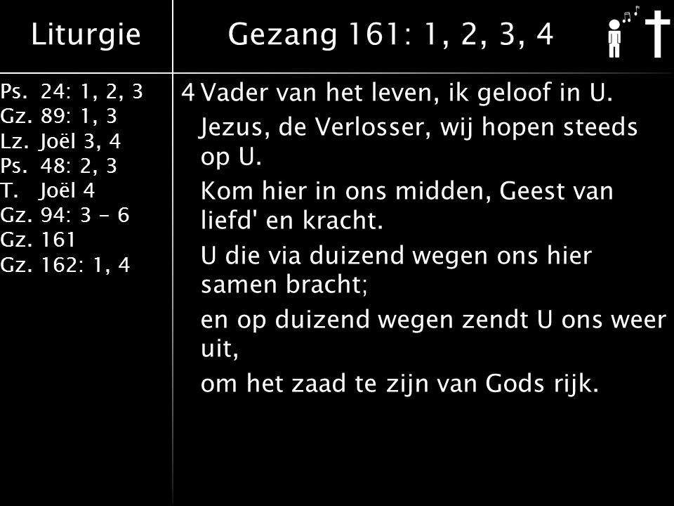 Liturgie Ps.24: 1, 2, 3 Gz.89: 1, 3 Lz.Joël 3, 4 Ps.48: 2, 3 T.Joël 4 Gz.94: 3 - 6 Gz.161 Gz.162: 1, 4 4Vader van het leven, ik geloof in U.
