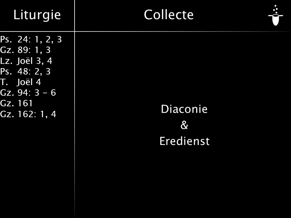 Liturgie Ps.24: 1, 2, 3 Gz.89: 1, 3 Lz.Joël 3, 4 Ps.48: 2, 3 T.Joël 4 Gz.94: 3 - 6 Gz.161 Gz.162: 1, 4 Diaconie & Eredienst Collecte