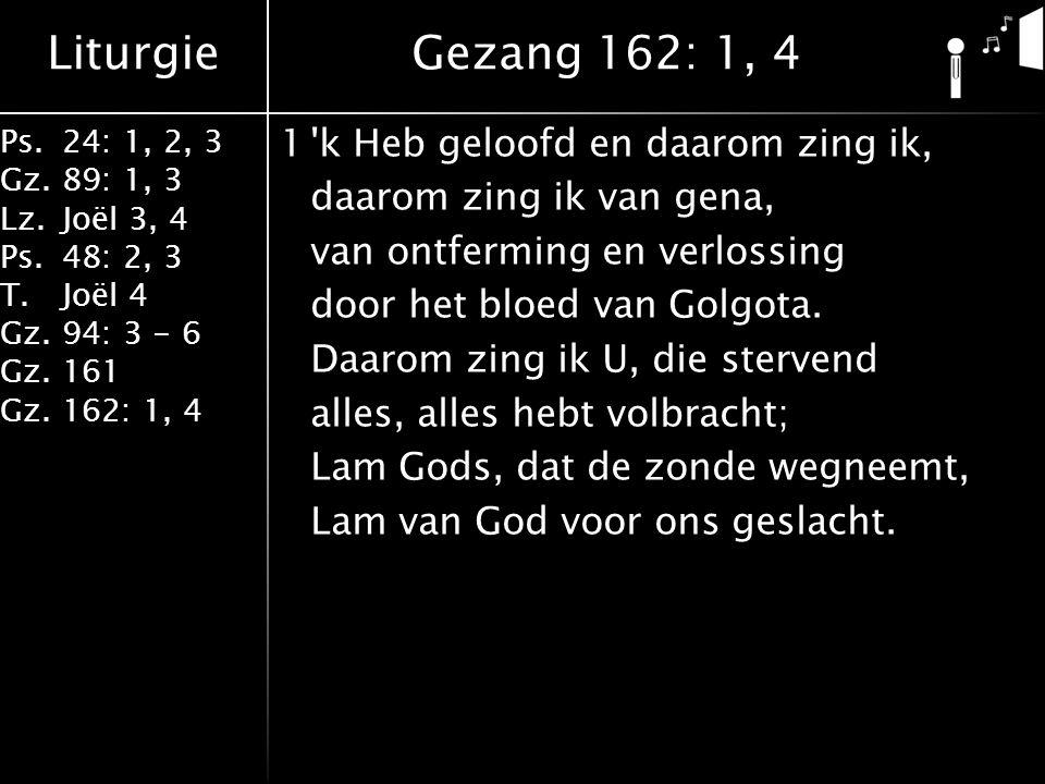 Liturgie Ps.24: 1, 2, 3 Gz.89: 1, 3 Lz.Joël 3, 4 Ps.48: 2, 3 T.Joël 4 Gz.94: 3 - 6 Gz.161 Gz.162: 1, 4 1 k Heb geloofd en daarom zing ik, daarom zing ik van gena, van ontferming en verlossing door het bloed van Golgota.