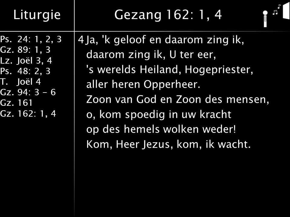 Liturgie Ps.24: 1, 2, 3 Gz.89: 1, 3 Lz.Joël 3, 4 Ps.48: 2, 3 T.Joël 4 Gz.94: 3 - 6 Gz.161 Gz.162: 1, 4 4Ja, k geloof en daarom zing ik, daarom zing ik, U ter eer, s werelds Heiland, Hogepriester, aller heren Opperheer.