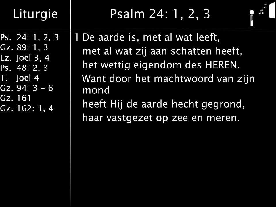 Liturgie Ps.24: 1, 2, 3 Gz.89: 1, 3 Lz.Joël 3, 4 Ps.48: 2, 3 T.Joël 4 Gz.94: 3 - 6 Gz.161 Gz.162: 1, 4 1De aarde is, met al wat leeft, met al wat zij aan schatten heeft, het wettig eigendom des HEREN.