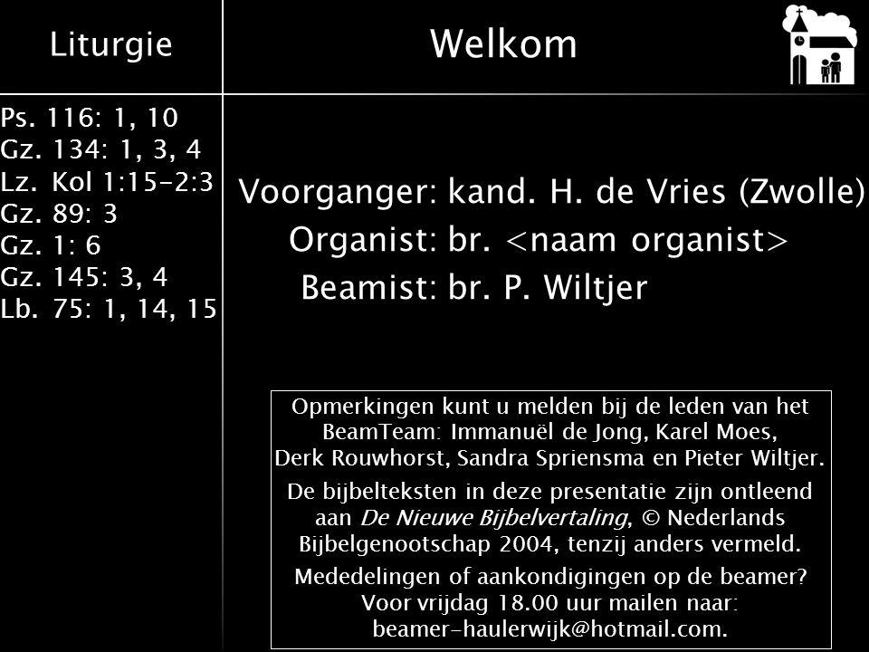 Liturgie Ps. 116: 1, 10 Gz.134: 1, 3, 4 Lz.Kol 1:15-2:3 Gz.89: 3 Gz.1: 6 Gz.145: 3, 4 Lb.75: 1, 14, 15 Voorganger:kand. H. de Vries (Zwolle) Organist:
