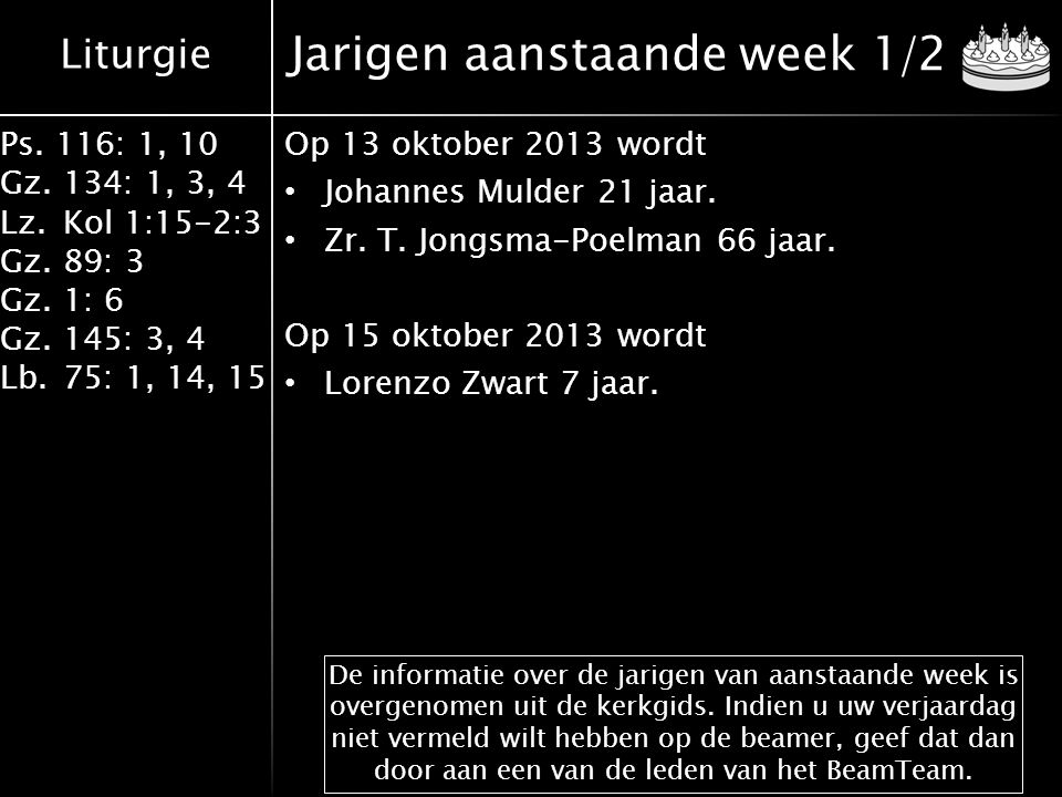 Liturgie Ps. 116: 1, 10 Gz.134: 1, 3, 4 Lz.Kol 1:15-2:3 Gz.89: 3 Gz.1: 6 Gz.145: 3, 4 Lb.75: 1, 14, 15 Jarigen aanstaande week 1/2 Op 13 oktober 2013