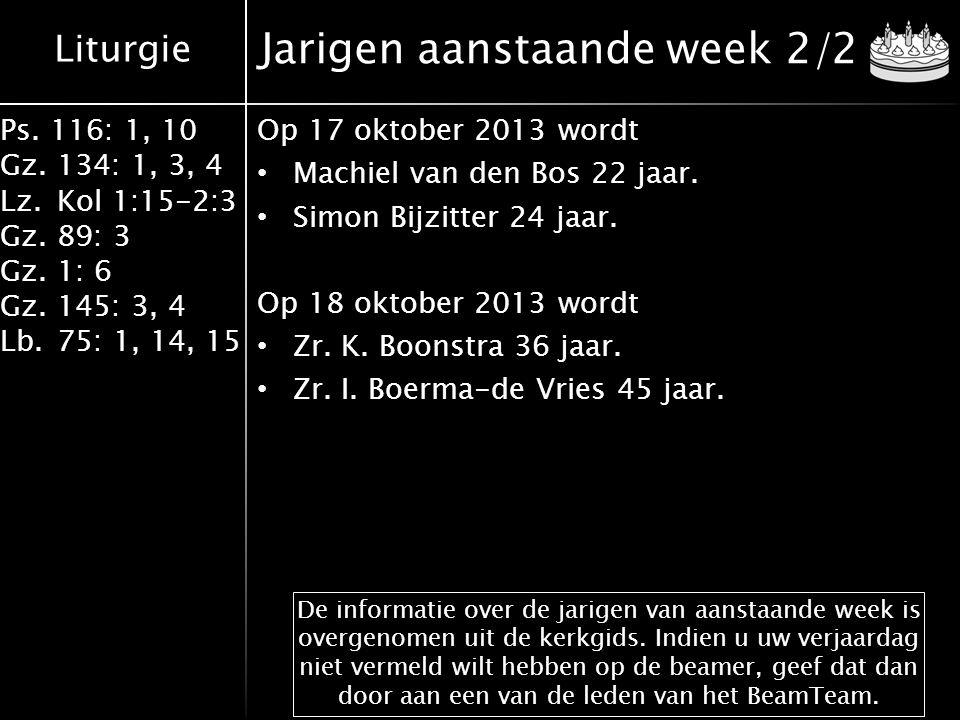Liturgie Ps. 116: 1, 10 Gz.134: 1, 3, 4 Lz.Kol 1:15-2:3 Gz.89: 3 Gz.1: 6 Gz.145: 3, 4 Lb.75: 1, 14, 15 Jarigen aanstaande week 2/2 Op 17 oktober 2013