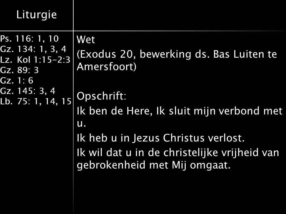 Liturgie Ps. 116: 1, 10 Gz.134: 1, 3, 4 Lz.Kol 1:15-2:3 Gz.89: 3 Gz.1: 6 Gz.145: 3, 4 Lb.75: 1, 14, 15 Wet (Exodus 20, bewerking ds. Bas Luiten te Ame