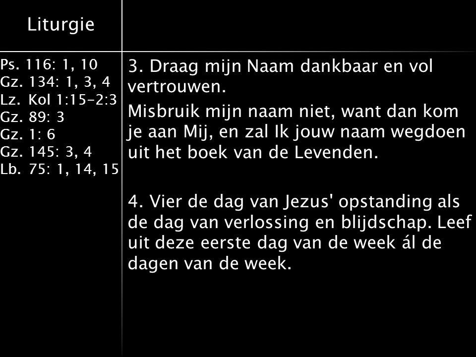 Liturgie Ps. 116: 1, 10 Gz.134: 1, 3, 4 Lz.Kol 1:15-2:3 Gz.89: 3 Gz.1: 6 Gz.145: 3, 4 Lb.75: 1, 14, 15 3. Draag mijn Naam dankbaar en vol vertrouwen.