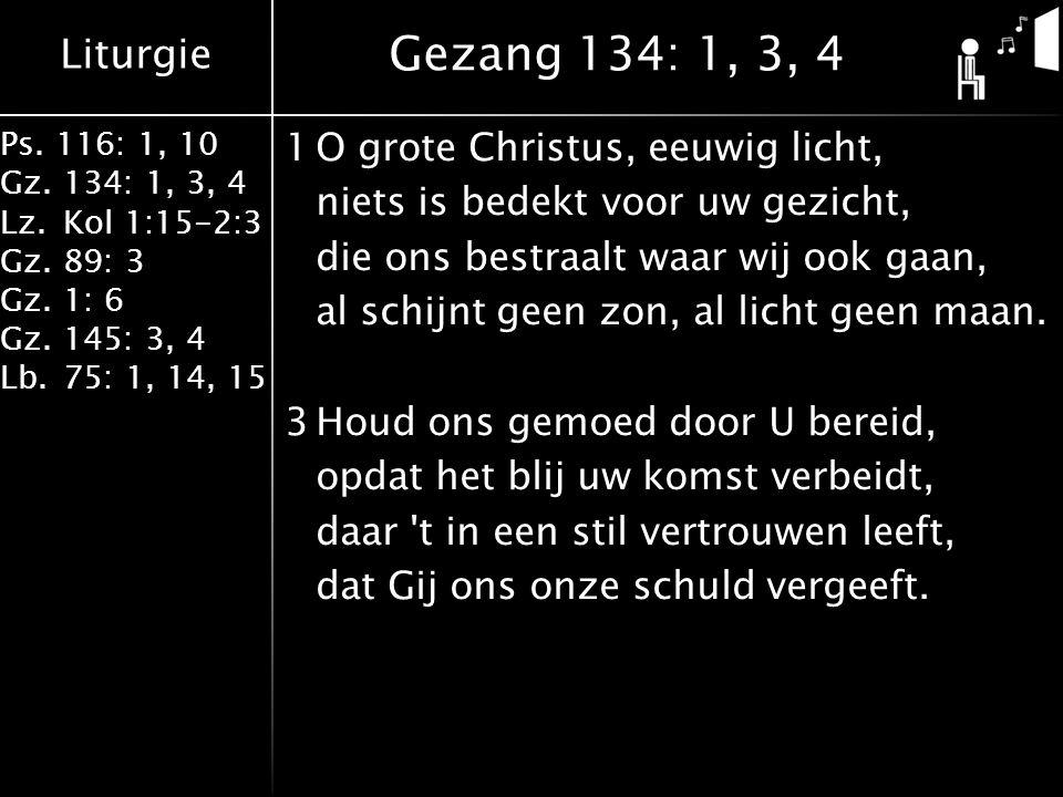 Liturgie Ps. 116: 1, 10 Gz.134: 1, 3, 4 Lz.Kol 1:15-2:3 Gz.89: 3 Gz.1: 6 Gz.145: 3, 4 Lb.75: 1, 14, 15 1O grote Christus, eeuwig licht, niets is bedek