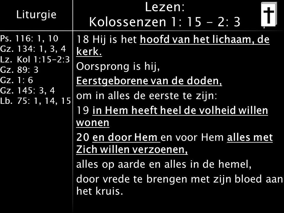 Liturgie Ps. 116: 1, 10 Gz.134: 1, 3, 4 Lz.Kol 1:15-2:3 Gz.89: 3 Gz.1: 6 Gz.145: 3, 4 Lb.75: 1, 14, 15 Lezen: Kolossenzen 1: 15 - 2: 3 18 Hij is het h