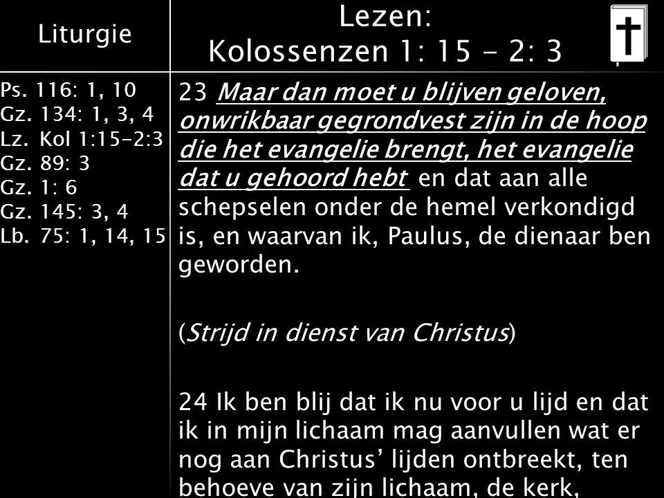 Liturgie Ps. 116: 1, 10 Gz.134: 1, 3, 4 Lz.Kol 1:15-2:3 Gz.89: 3 Gz.1: 6 Gz.145: 3, 4 Lb.75: 1, 14, 15 Lezen: Kolossenzen 1: 15 - 2: 3 23 Maar dan moe