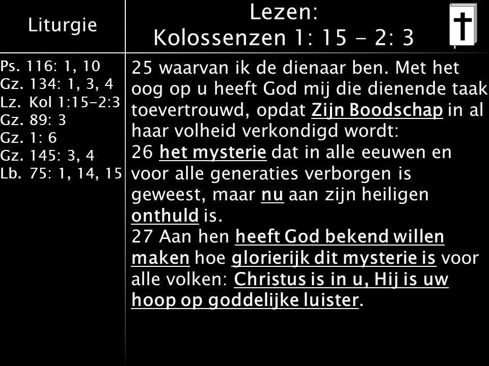 Liturgie Ps. 116: 1, 10 Gz.134: 1, 3, 4 Lz.Kol 1:15-2:3 Gz.89: 3 Gz.1: 6 Gz.145: 3, 4 Lb.75: 1, 14, 15 Lezen: Kolossenzen 1: 15 - 2: 3 25 waarvan ik d