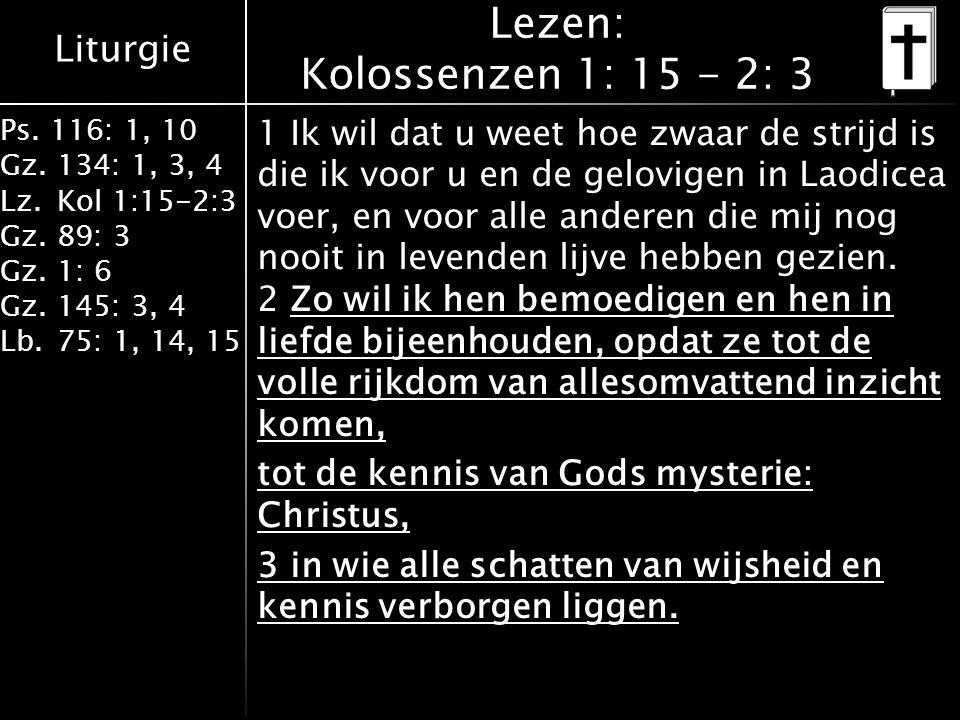 Liturgie Ps. 116: 1, 10 Gz.134: 1, 3, 4 Lz.Kol 1:15-2:3 Gz.89: 3 Gz.1: 6 Gz.145: 3, 4 Lb.75: 1, 14, 15 Lezen: Kolossenzen 1: 15 - 2: 3 1 Ik wil dat u