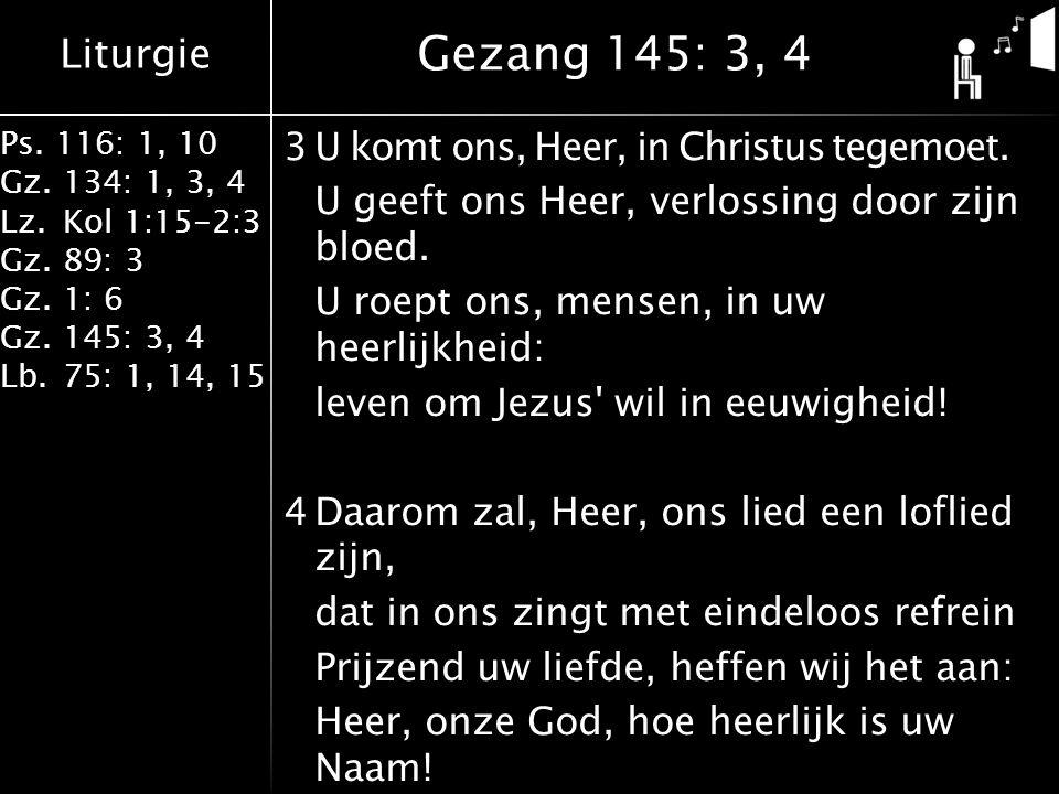 Liturgie Ps. 116: 1, 10 Gz.134: 1, 3, 4 Lz.Kol 1:15-2:3 Gz.89: 3 Gz.1: 6 Gz.145: 3, 4 Lb.75: 1, 14, 15 3U komt ons, Heer, in Christus tegemoet. U geef