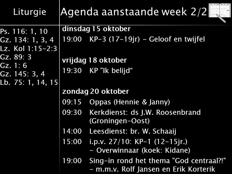 Liturgie Ps. 116: 1, 10 Gz.134: 1, 3, 4 Lz.Kol 1:15-2:3 Gz.89: 3 Gz.1: 6 Gz.145: 3, 4 Lb.75: 1, 14, 15 Agenda aanstaande week 2/2 dinsdag 15 oktober 1