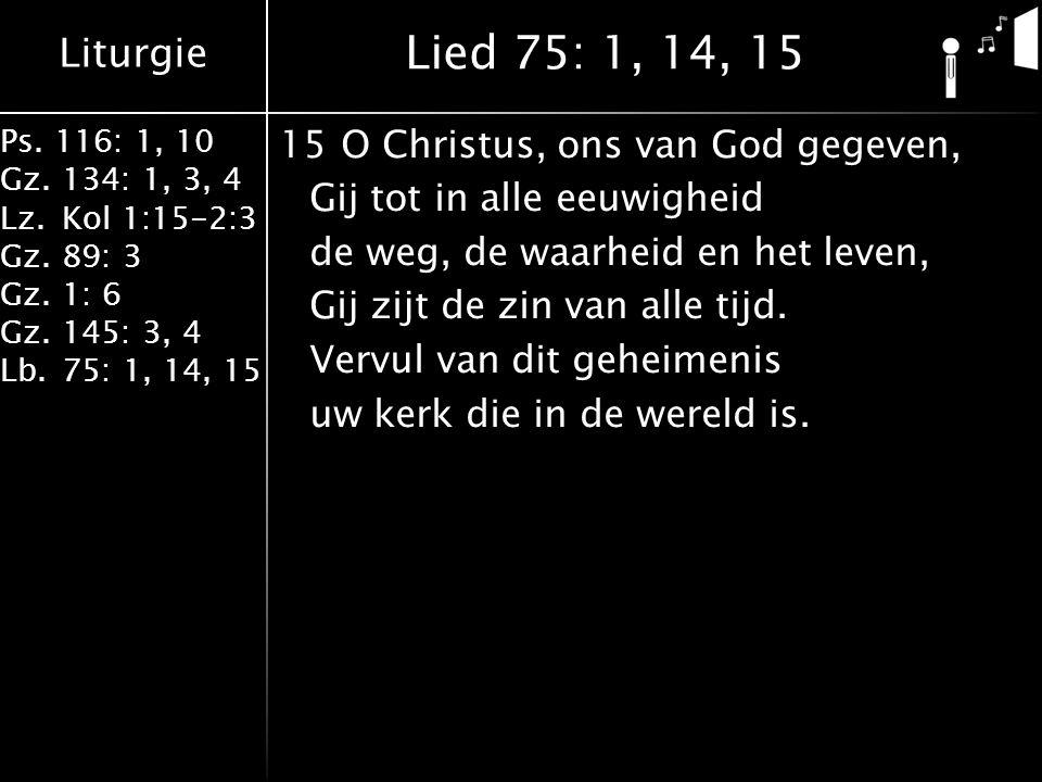 Liturgie Ps. 116: 1, 10 Gz.134: 1, 3, 4 Lz.Kol 1:15-2:3 Gz.89: 3 Gz.1: 6 Gz.145: 3, 4 Lb.75: 1, 14, 15 15O Christus, ons van God gegeven, Gij tot in a