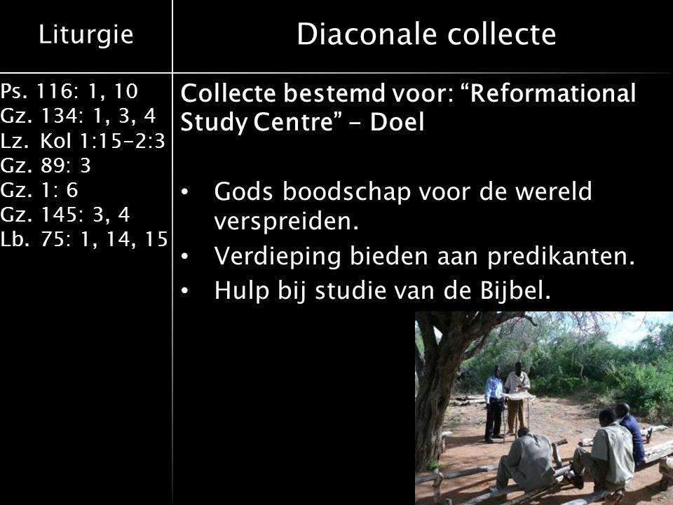 "Liturgie Ps. 116: 1, 10 Gz.134: 1, 3, 4 Lz.Kol 1:15-2:3 Gz.89: 3 Gz.1: 6 Gz.145: 3, 4 Lb.75: 1, 14, 15 Diaconale collecte Collecte bestemd voor: ""Refo"