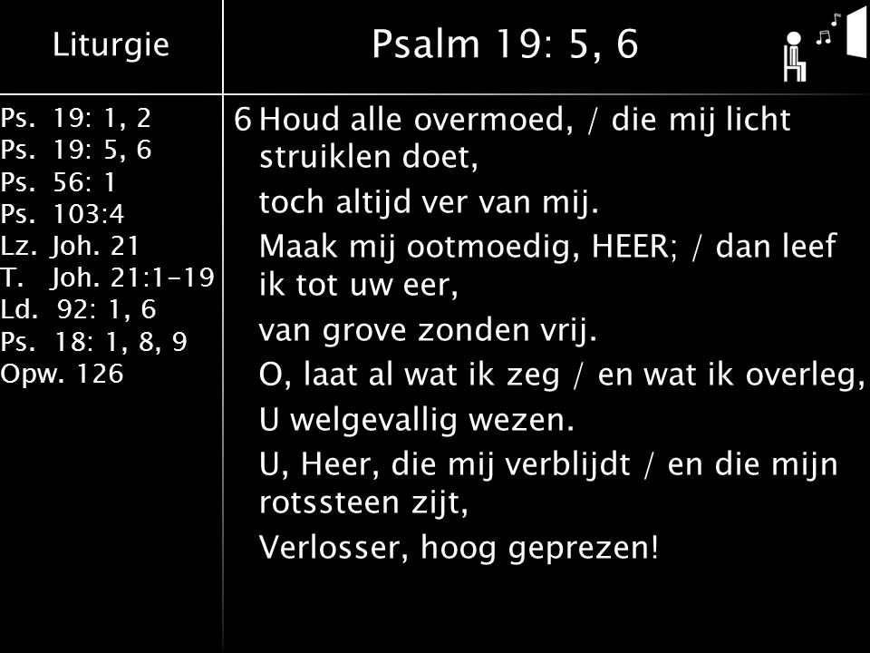 Liturgie Ps.19: 1, 2 Ps.19: 5, 6 Ps.56: 1 Ps.103:4 Lz.Joh. 21 T.Joh. 21:1-19 Ld. 92: 1, 6 Ps. 18: 1, 8, 9 Opw. 126 6Houd alle overmoed, / die mij lich