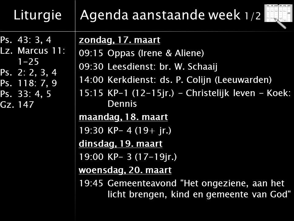 Liturgie Ps.43: 3, 4 Lz.Marcus 11: 1-25 Ps.2: 2, 3, 4 Ps.118: 7, 9 Ps.33: 4, 5 Gz.147 Agenda aanstaande week 2/2 donderdag, 21.