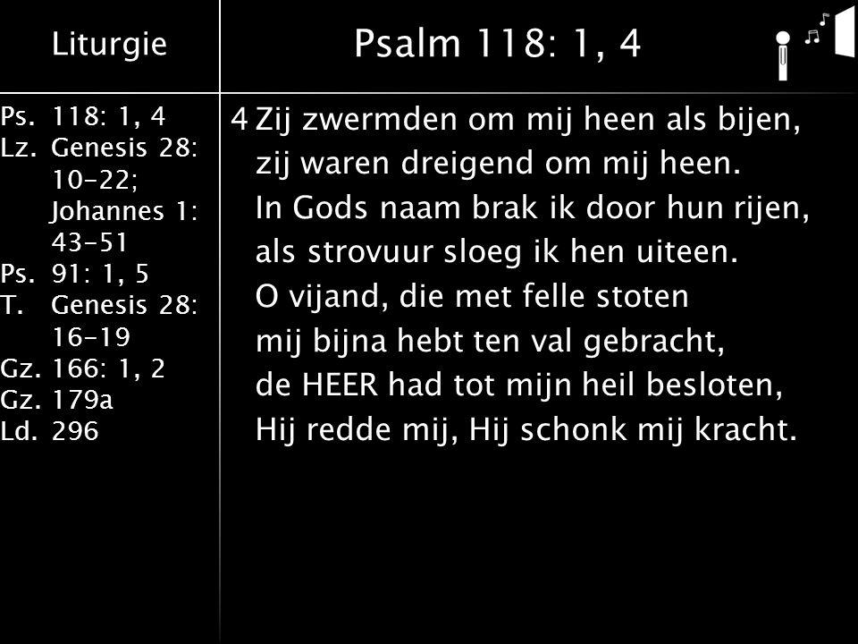 Liturgie Ps.118: 1, 4 Lz.Genesis 28: 10-22; Johannes 1: 43-51 Ps.91: 1, 5 T.Genesis 28: 16-19 Gz.166: 1, 2 Gz.179a Ld.296 4Zij zwermden om mij heen al