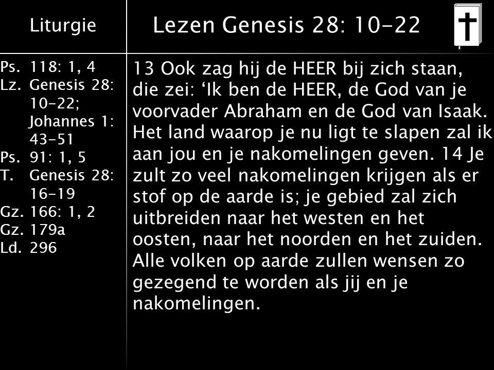 Liturgie Ps.118: 1, 4 Lz.Genesis 28: 10-22; Johannes 1: 43-51 Ps.91: 1, 5 T.Genesis 28: 16-19 Gz.166: 1, 2 Gz.179a Ld.296 Lezen Genesis 28: 10-22 13 O