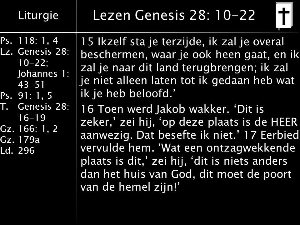 Liturgie Ps.118: 1, 4 Lz.Genesis 28: 10-22; Johannes 1: 43-51 Ps.91: 1, 5 T.Genesis 28: 16-19 Gz.166: 1, 2 Gz.179a Ld.296 Lezen Genesis 28: 10-22 15 I