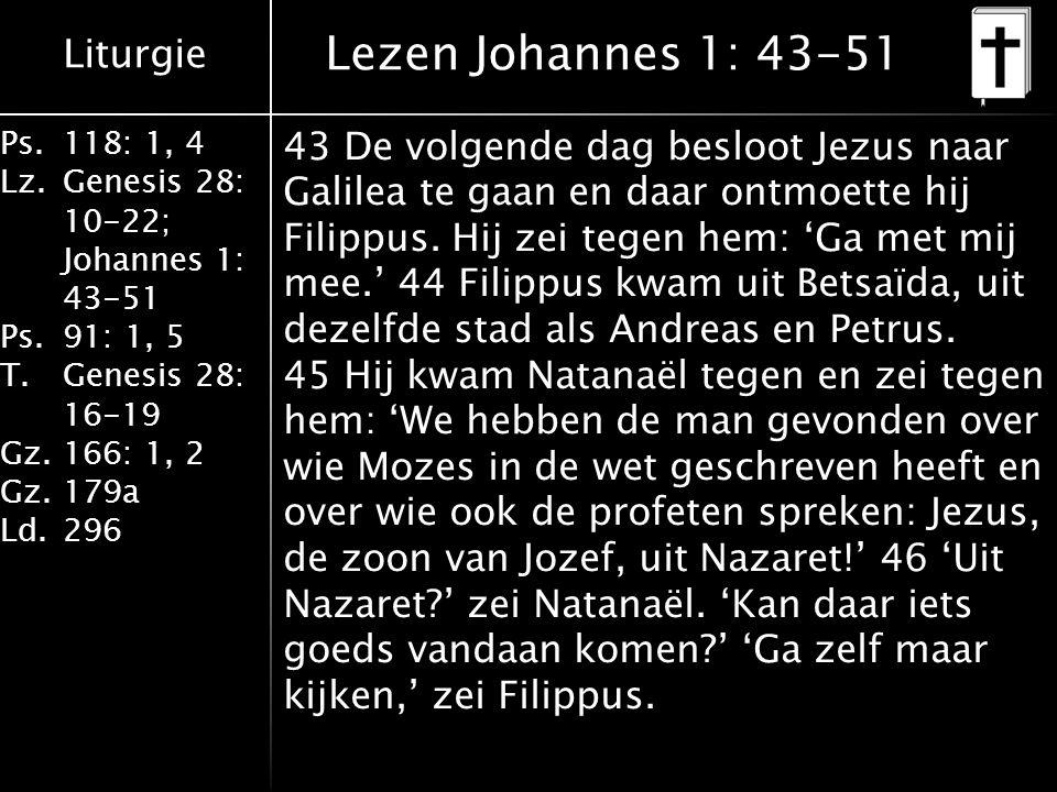 Liturgie Ps.118: 1, 4 Lz.Genesis 28: 10-22; Johannes 1: 43-51 Ps.91: 1, 5 T.Genesis 28: 16-19 Gz.166: 1, 2 Gz.179a Ld.296 Lezen Johannes 1: 43-51 43 D