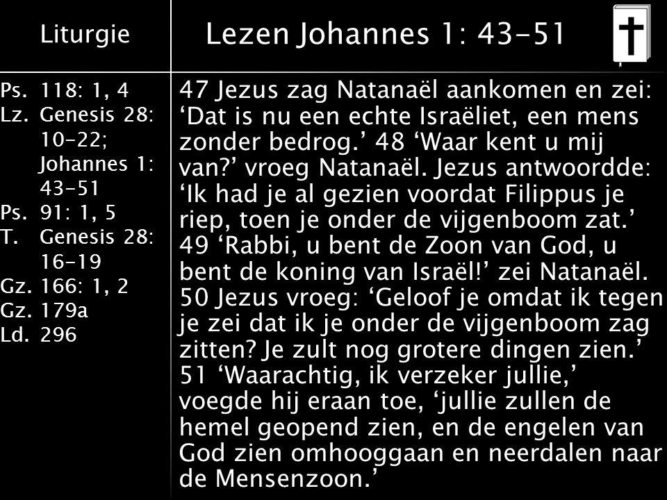 Liturgie Ps.118: 1, 4 Lz.Genesis 28: 10-22; Johannes 1: 43-51 Ps.91: 1, 5 T.Genesis 28: 16-19 Gz.166: 1, 2 Gz.179a Ld.296 Lezen Johannes 1: 43-51 47 J