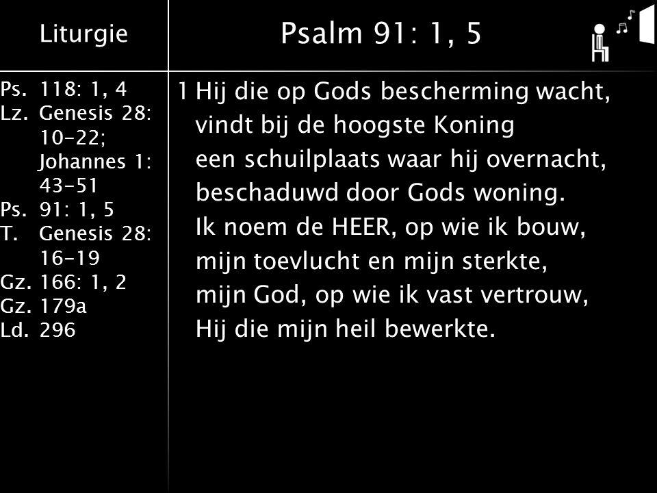 Liturgie Ps.118: 1, 4 Lz.Genesis 28: 10-22; Johannes 1: 43-51 Ps.91: 1, 5 T.Genesis 28: 16-19 Gz.166: 1, 2 Gz.179a Ld.296 1Hij die op Gods bescherming