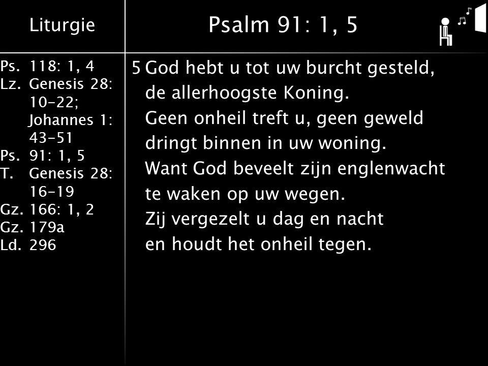 Liturgie Ps.118: 1, 4 Lz.Genesis 28: 10-22; Johannes 1: 43-51 Ps.91: 1, 5 T.Genesis 28: 16-19 Gz.166: 1, 2 Gz.179a Ld.296 5God hebt u tot uw burcht ge