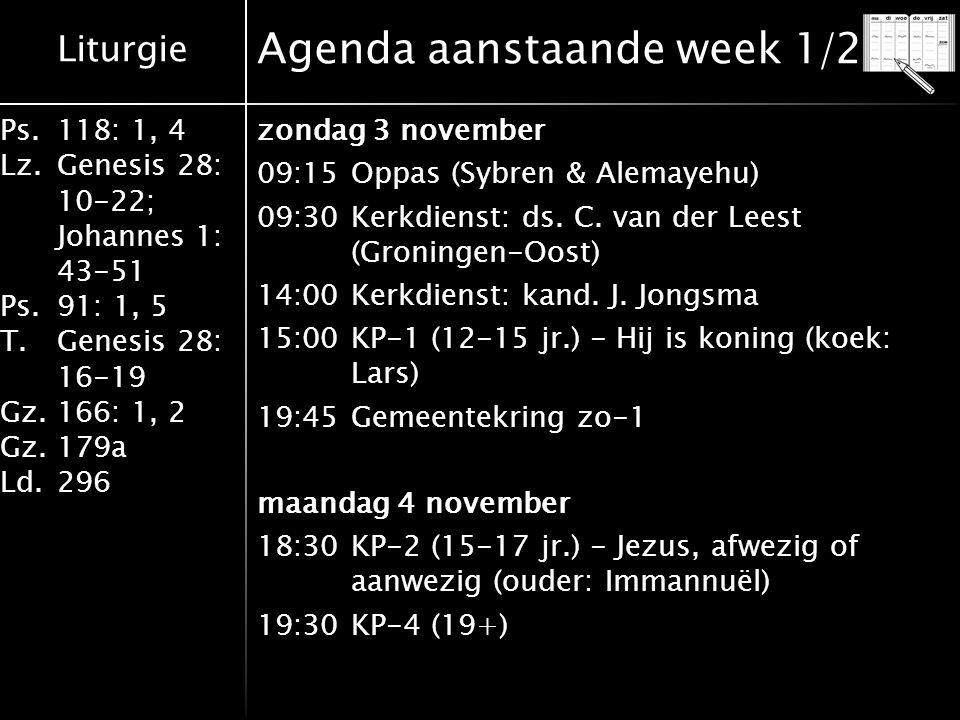 Liturgie Ps.118: 1, 4 Lz.Genesis 28: 10-22; Johannes 1: 43-51 Ps.91: 1, 5 T.Genesis 28: 16-19 Gz.166: 1, 2 Gz.179a Ld.296 Agenda aanstaande week 1/2 z