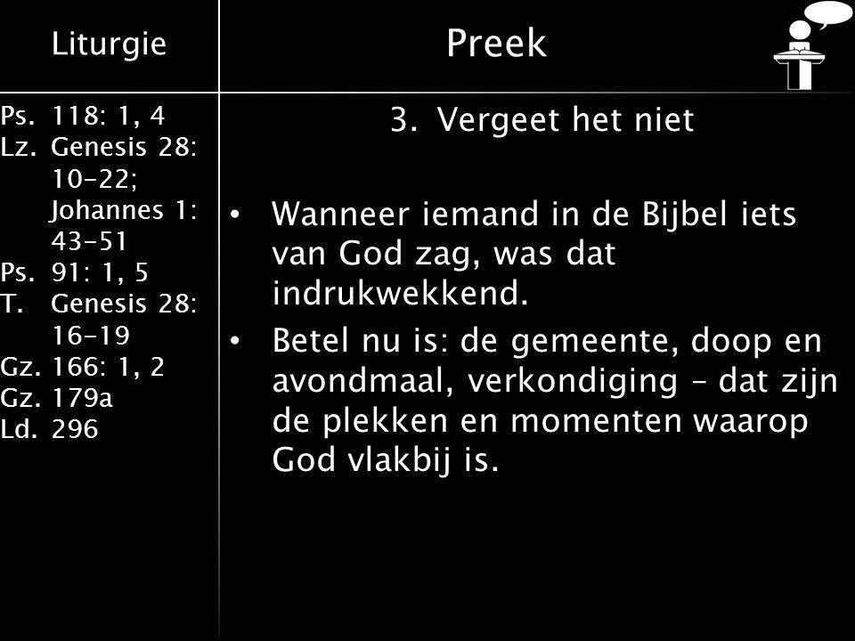 Liturgie Ps.118: 1, 4 Lz.Genesis 28: 10-22; Johannes 1: 43-51 Ps.91: 1, 5 T.Genesis 28: 16-19 Gz.166: 1, 2 Gz.179a Ld.296 Preek 3.Vergeet het niet Wan
