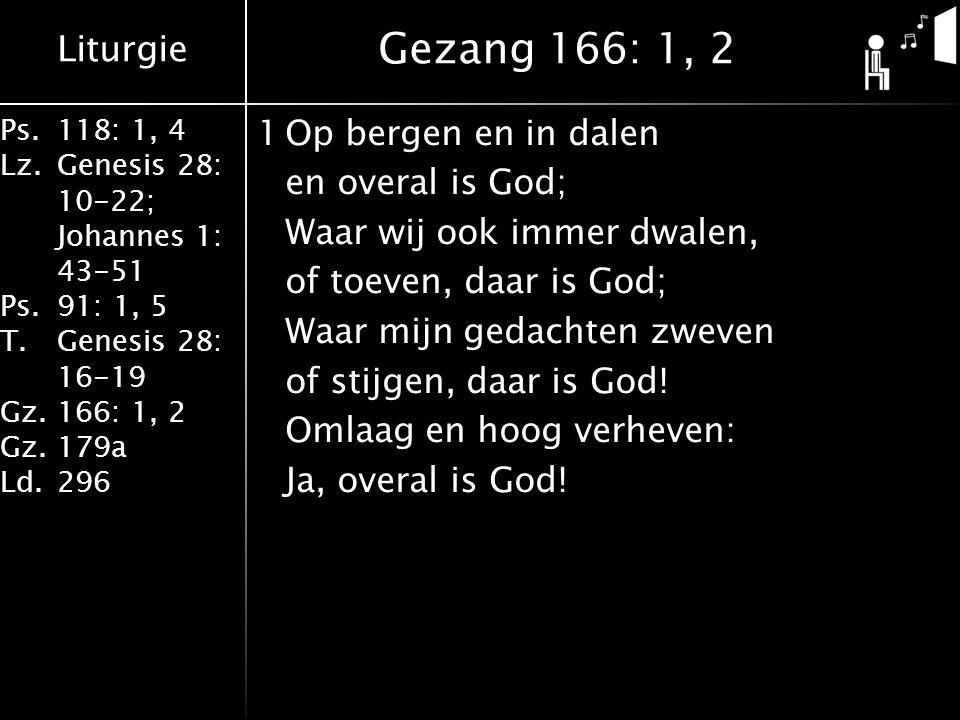 Liturgie Ps.118: 1, 4 Lz.Genesis 28: 10-22; Johannes 1: 43-51 Ps.91: 1, 5 T.Genesis 28: 16-19 Gz.166: 1, 2 Gz.179a Ld.296 1Op bergen en in dalen en ov