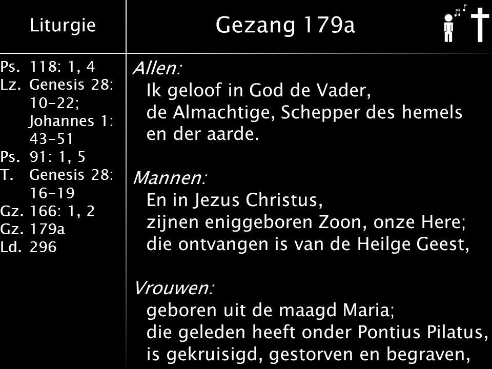 Liturgie Ps.118: 1, 4 Lz.Genesis 28: 10-22; Johannes 1: 43-51 Ps.91: 1, 5 T.Genesis 28: 16-19 Gz.166: 1, 2 Gz.179a Ld.296 Allen: Ik geloof in God de V