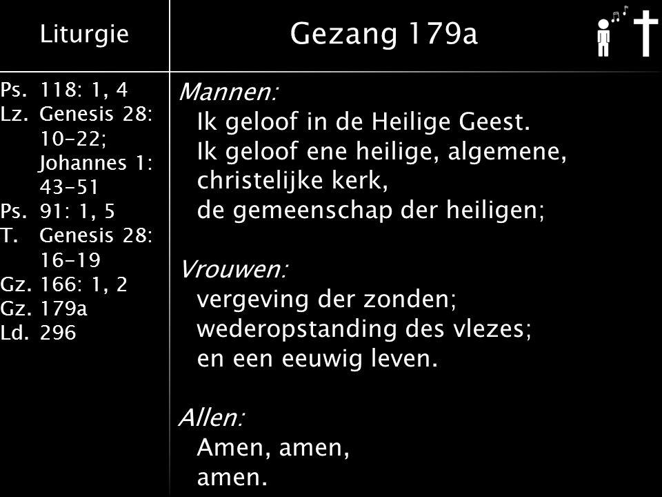 Liturgie Ps.118: 1, 4 Lz.Genesis 28: 10-22; Johannes 1: 43-51 Ps.91: 1, 5 T.Genesis 28: 16-19 Gz.166: 1, 2 Gz.179a Ld.296 Mannen: Ik geloof in de Heil