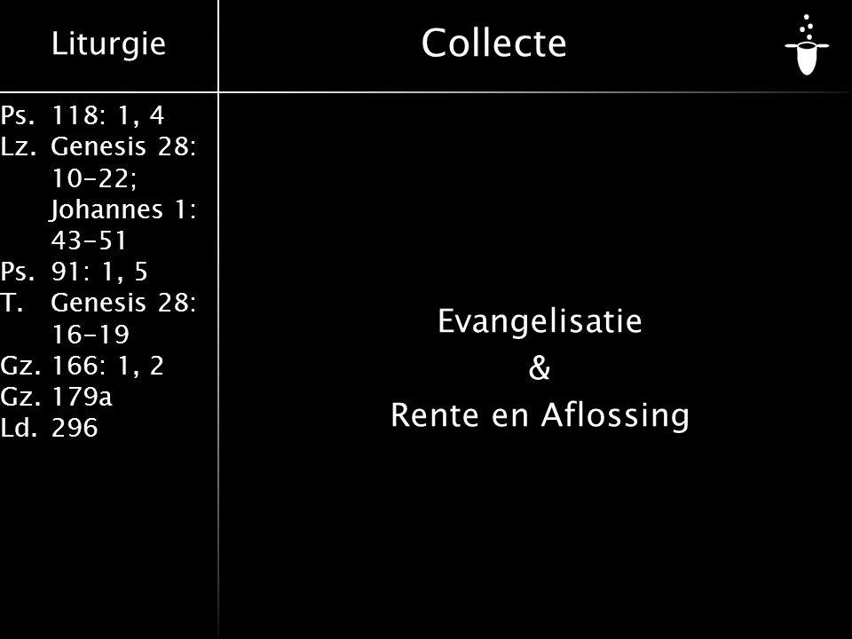 Liturgie Ps.118: 1, 4 Lz.Genesis 28: 10-22; Johannes 1: 43-51 Ps.91: 1, 5 T.Genesis 28: 16-19 Gz.166: 1, 2 Gz.179a Ld.296 Collecte Evangelisatie & Ren